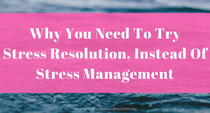Why you need to try stress resolution, instead of stress management.